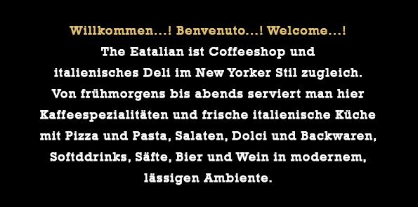 Willkommen...! Benvenuto...! Welcome...!  THE EATALIAN ist Coffeeshop und  italienisches Deli im New Yorker Stil zugleich.  Kaffeespezialitäten und frische italienische Küche mit Pizza und Pasta, Salaten und Dolci,  serviert von frühmorgens bis abends in  modernem, lässigen Ambiente.
